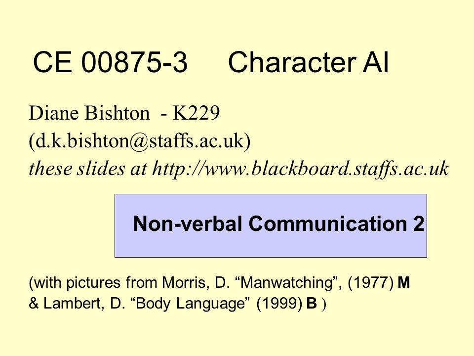 CE 00875-3 Character AI Diane Bishton - K229 (d.k.bishton@staffs.ac.uk) these slides at http://www.blackboard.staffs.ac.uk Non-verbal Communication 2