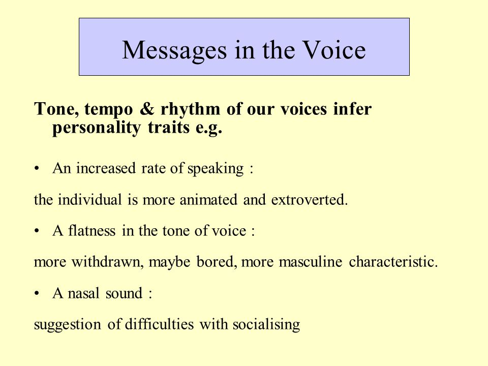 Messages in the Voice Tone, tempo & rhythm of our voices infer personality traits e.g. An increased rate of speaking : the individual is more animated