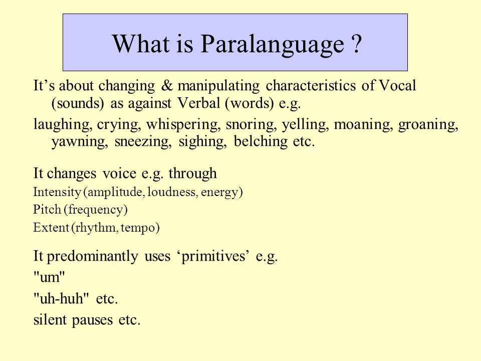 What is Paralanguage ? It's about changing & manipulating characteristics of Vocal (sounds) as against Verbal (words) e.g. laughing, crying, whisperin