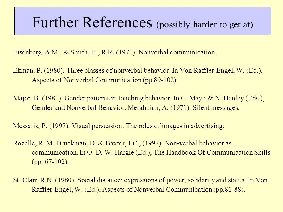 Further References (possibly harder to get at) Eisenberg, A.M., & Smith, Jr., R.R. (1971). Nonverbal communication. Ekman, P. (1980). Three classes of
