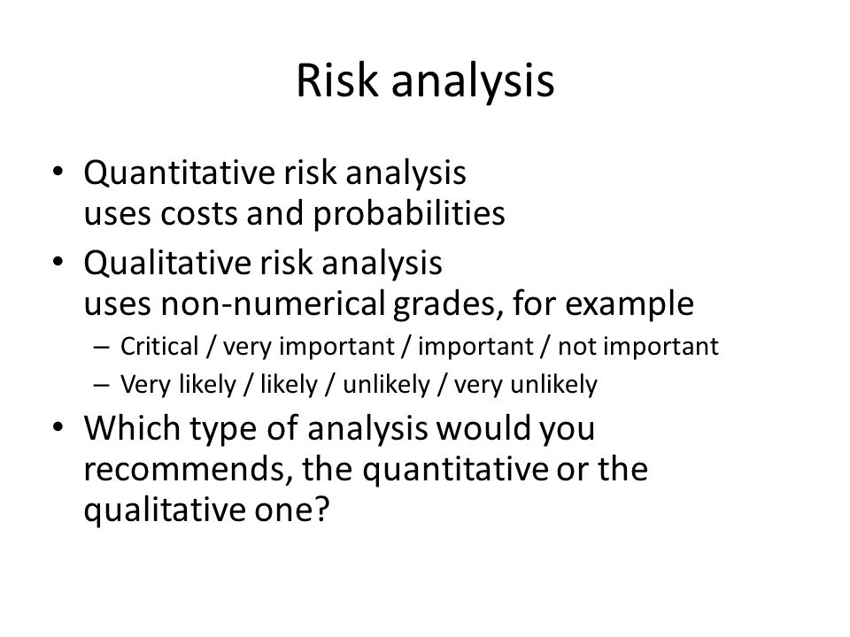 Risk analysis Quantitative risk analysis uses costs and probabilities Qualitative risk analysis uses non-numerical grades, for example – Critical / very important / important / not important – Very likely / likely / unlikely / very unlikely Which type of analysis would you recommends, the quantitative or the qualitative one?