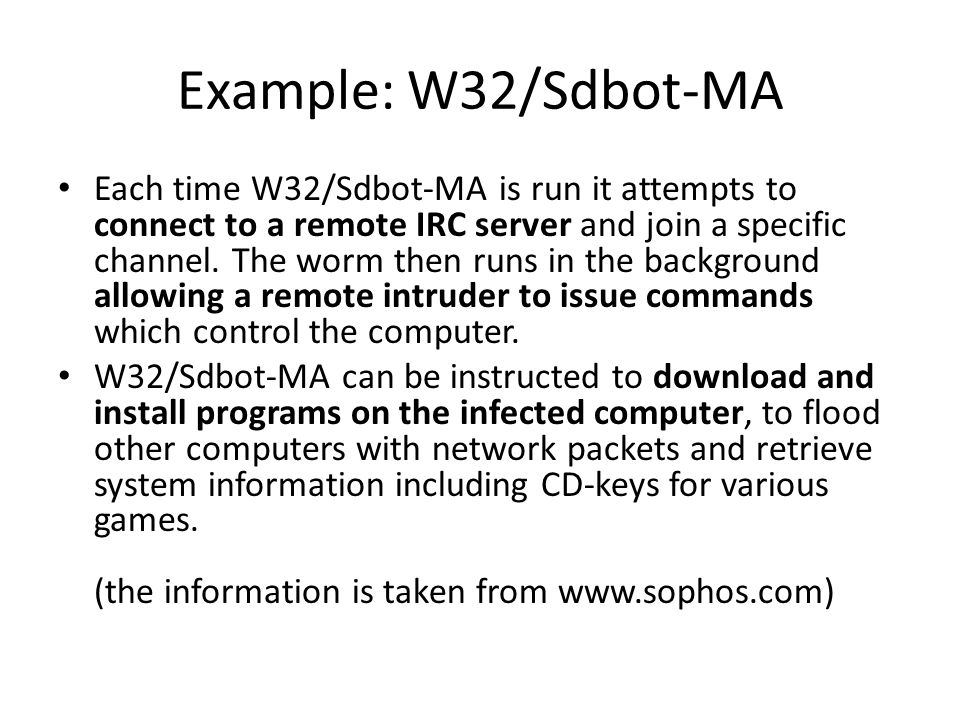 Example: W32/Sdbot-MA Each time W32/Sdbot-MA is run it attempts to connect to a remote IRC server and join a specific channel.