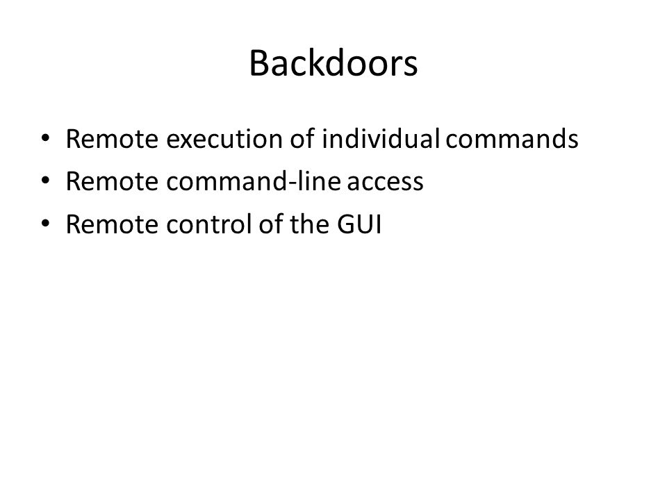 Backdoors Remote execution of individual commands Remote command-line access Remote control of the GUI