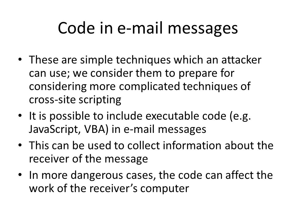 Code in e-mail messages These are simple techniques which an attacker can use; we consider them to prepare for considering more complicated techniques of cross-site scripting It is possible to include executable code (e.g.