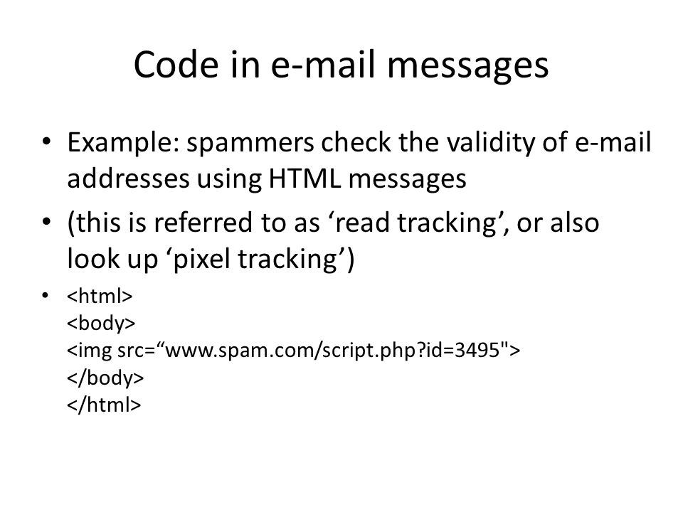 Code in e-mail messages Example: spammers check the validity of e-mail addresses using HTML messages (this is referred to as 'read tracking', or also look up 'pixel tracking')