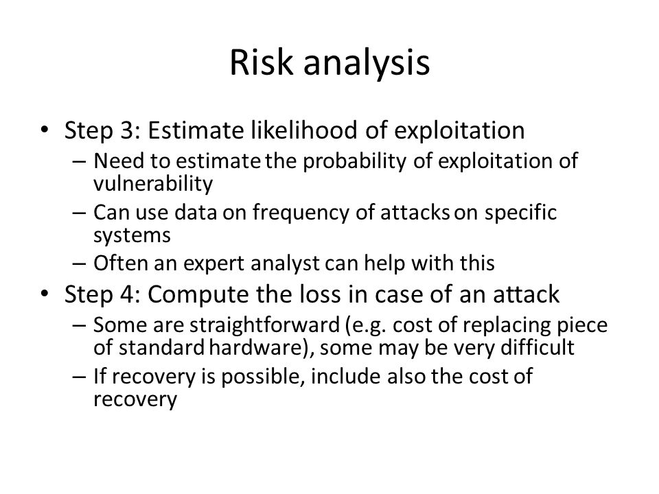 Risk analysis Step 3: Estimate likelihood of exploitation – Need to estimate the probability of exploitation of vulnerability – Can use data on frequency of attacks on specific systems – Often an expert analyst can help with this Step 4: Compute the loss in case of an attack – Some are straightforward (e.g.