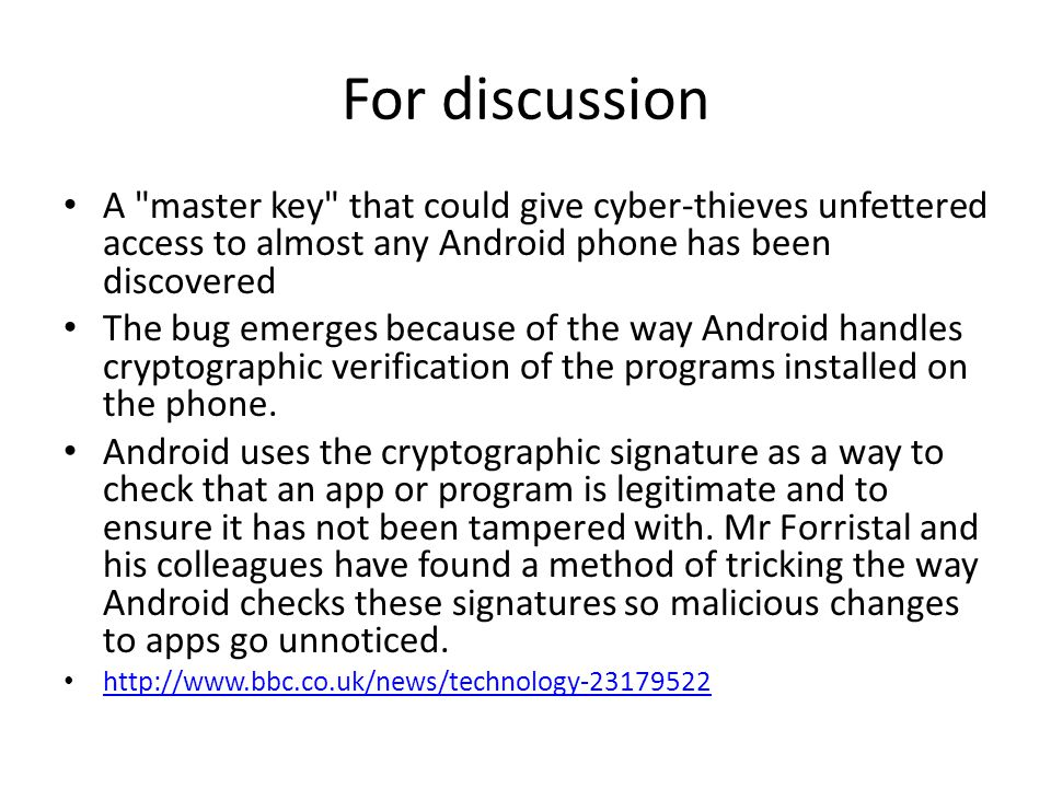 For discussion A master key that could give cyber-thieves unfettered access to almost any Android phone has been discovered The bug emerges because of the way Android handles cryptographic verification of the programs installed on the phone.