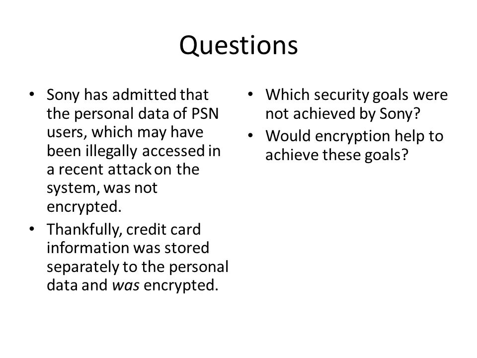 Questions Sony has admitted that the personal data of PSN users, which may have been illegally accessed in a recent attack on the system, was not encrypted.