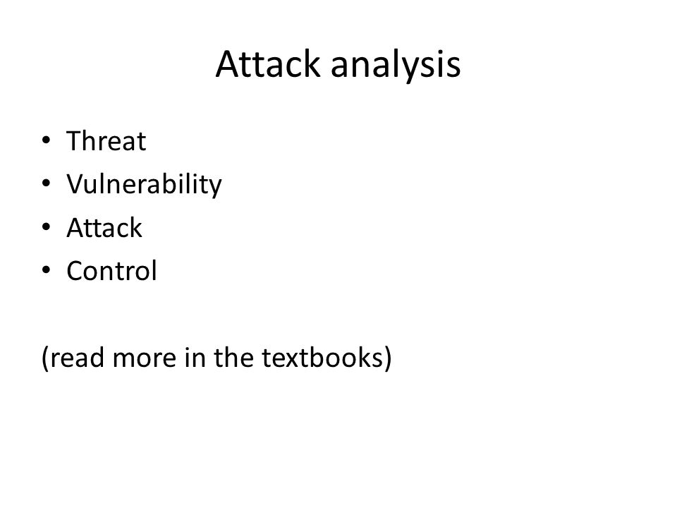 Attack analysis Threat Vulnerability Attack Control (read more in the textbooks)