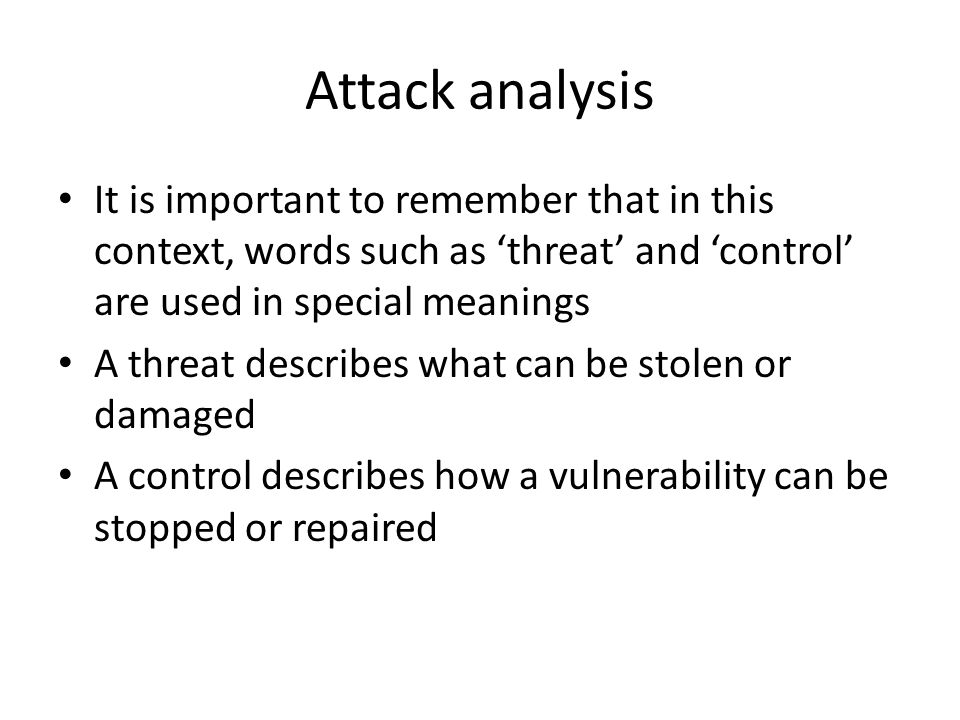 Attack analysis It is important to remember that in this context, words such as 'threat' and 'control' are used in special meanings A threat describes what can be stolen or damaged A control describes how a vulnerability can be stopped or repaired