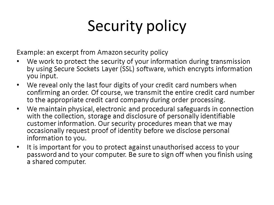 Security policy Example: an excerpt from Amazon security policy We work to protect the security of your information during transmission by using Secure Sockets Layer (SSL) software, which encrypts information you input.