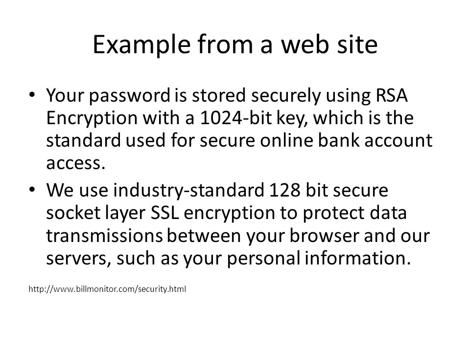 Example from a web site Your password is stored securely using RSA Encryption with a 1024-bit key, which is the standard used for secure online bank account access.