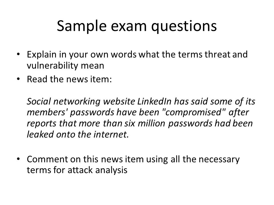 Sample exam questions Explain in your own words what the terms threat and vulnerability mean Read the news item: Social networking website LinkedIn has said some of its members passwords have been compromised after reports that more than six million passwords had been leaked onto the internet.