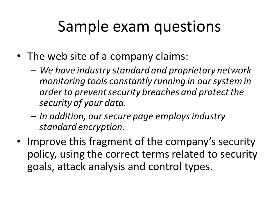 Sample exam questions The web site of a company claims: – We have industry standard and proprietary network monitoring tools constantly running in our system in order to prevent security breaches and protect the security of your data.
