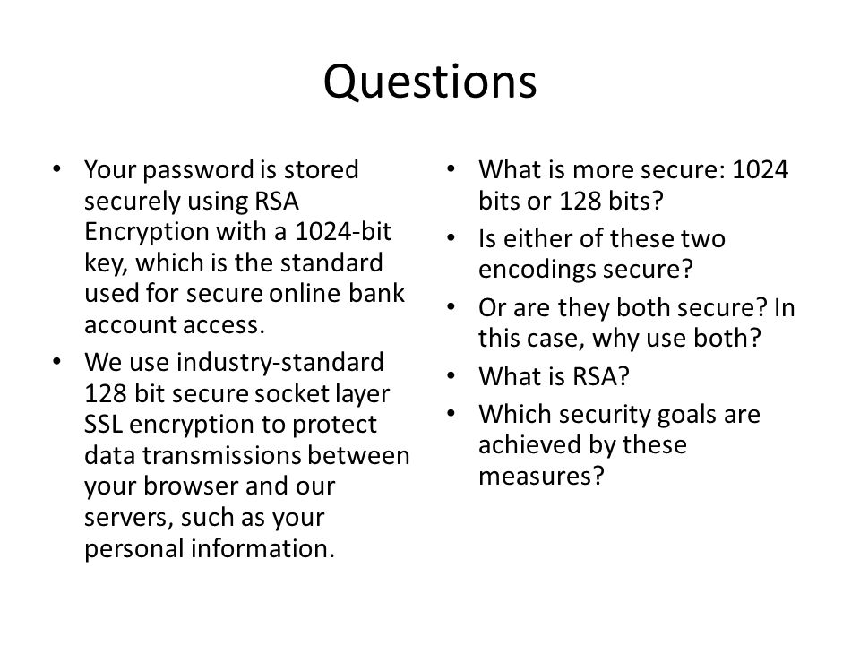 Questions Your password is stored securely using RSA Encryption with a 1024-bit key, which is the standard used for secure online bank account access.