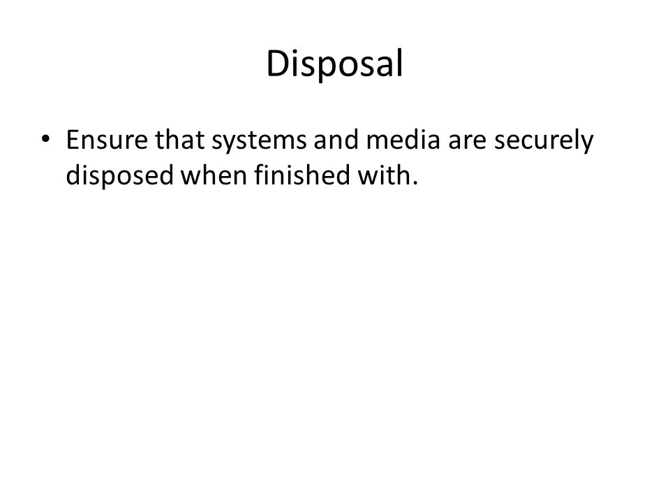 Disposal Ensure that systems and media are securely disposed when finished with.