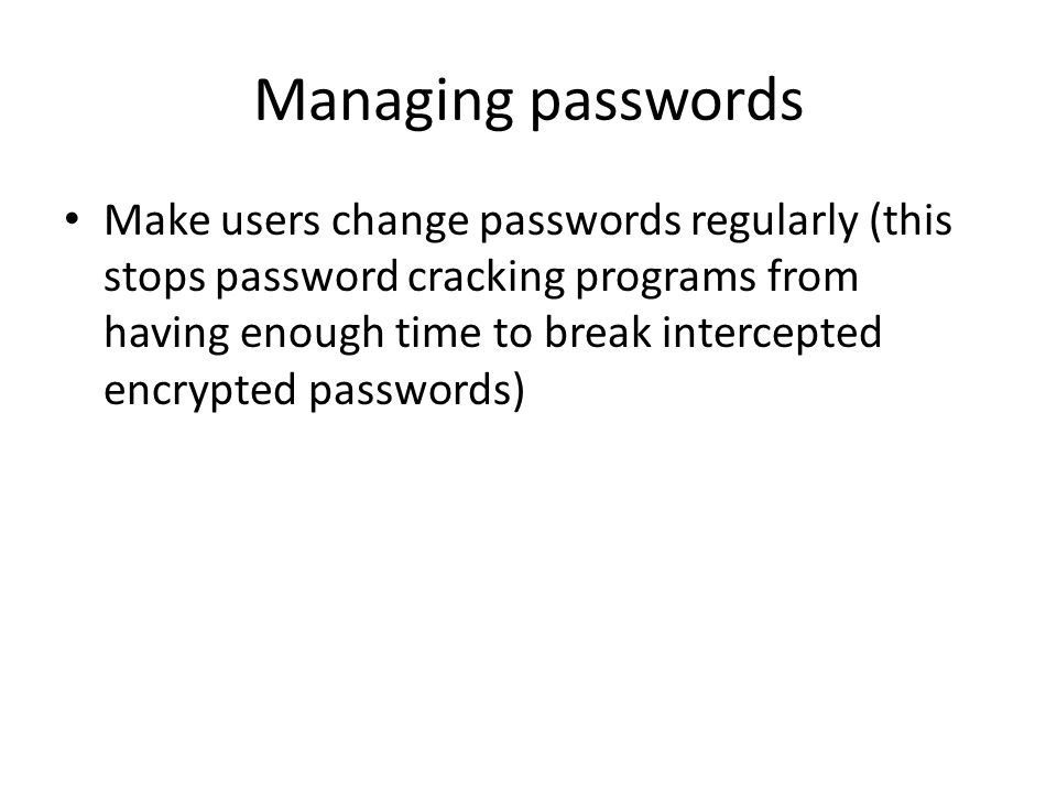 Managing passwords Make users change passwords regularly (this stops password cracking programs from having enough time to break intercepted encrypted passwords)
