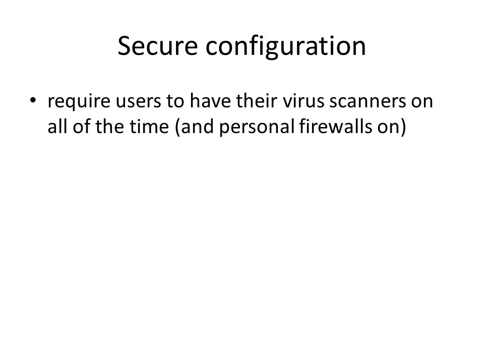 Secure configuration require users to have their virus scanners on all of the time (and personal firewalls on)