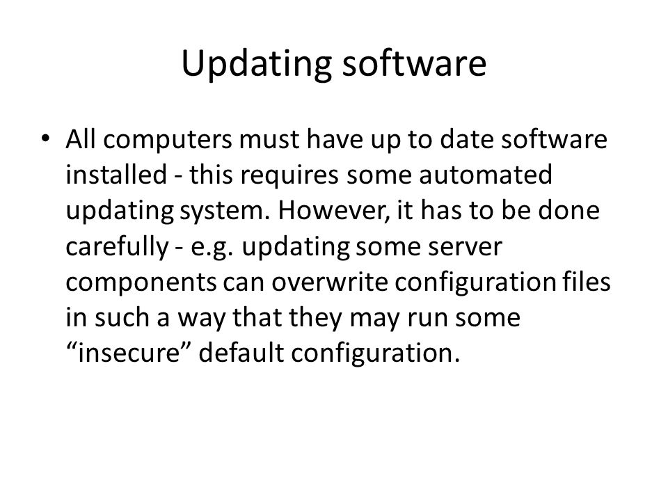 Updating software All computers must have up to date software installed - this requires some automated updating system.