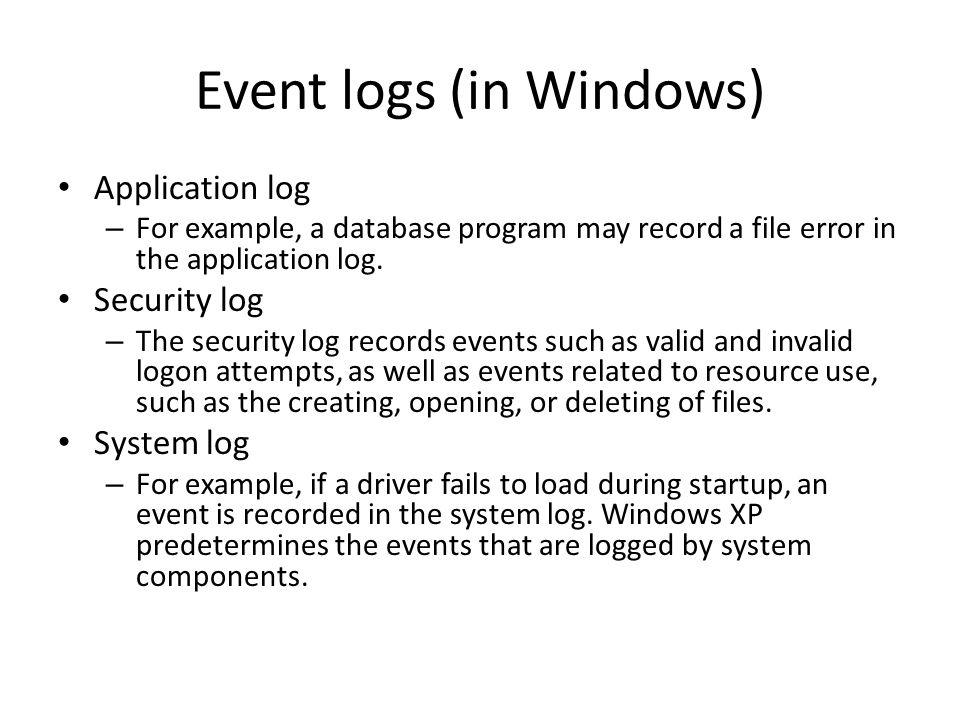 Event logs (in Windows) Application log – For example, a database program may record a file error in the application log.