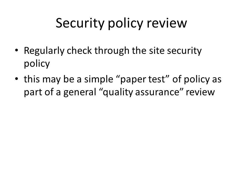 Security policy review Regularly check through the site security policy this may be a simple paper test of policy as part of a general quality assurance review