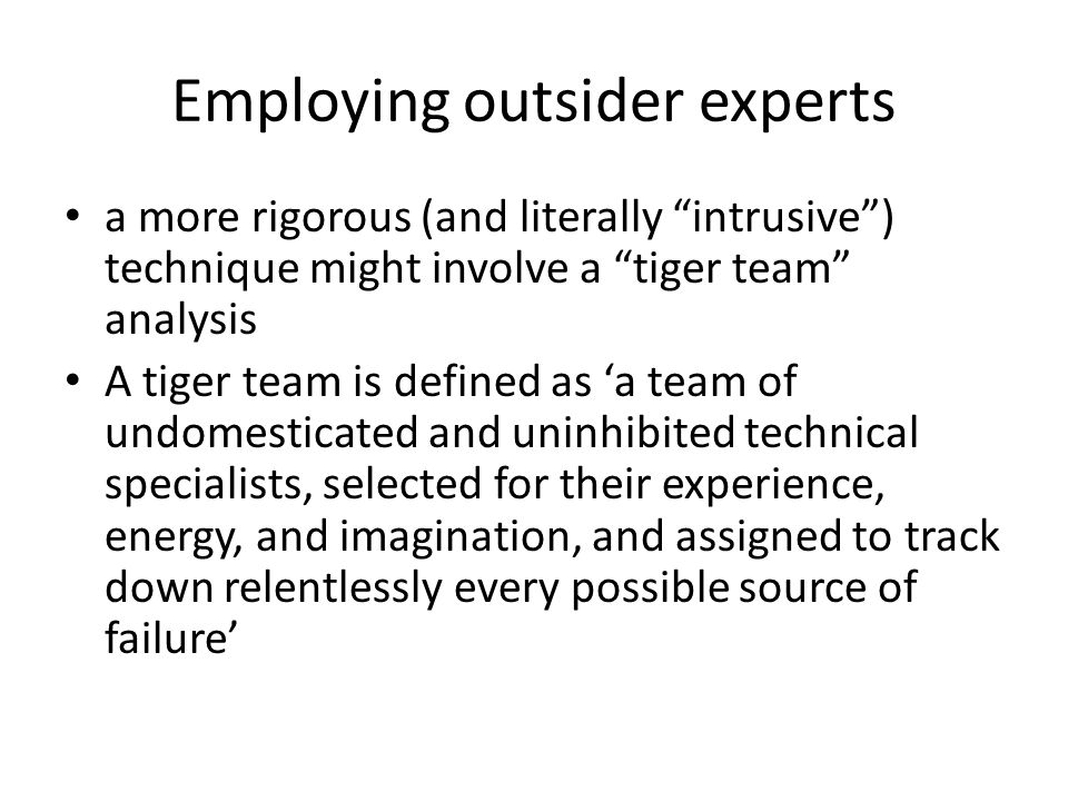 Employing outsider experts a more rigorous (and literally intrusive ) technique might involve a tiger team analysis A tiger team is defined as 'a team of undomesticated and uninhibited technical specialists, selected for their experience, energy, and imagination, and assigned to track down relentlessly every possible source of failure'