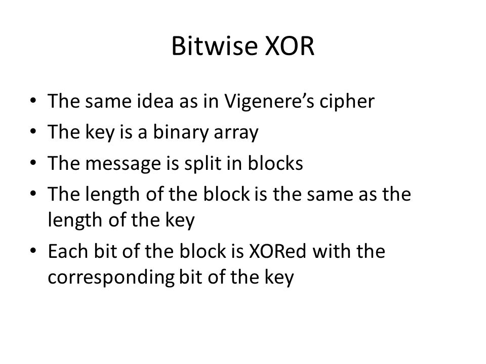 Bitwise XOR The same idea as in Vigenere's cipher The key is a binary array The message is split in blocks The length of the block is the same as the length of the key Each bit of the block is XORed with the corresponding bit of the key