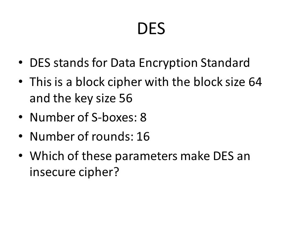 DES DES stands for Data Encryption Standard This is a block cipher with the block size 64 and the key size 56 Number of S-boxes: 8 Number of rounds: 16 Which of these parameters make DES an insecure cipher