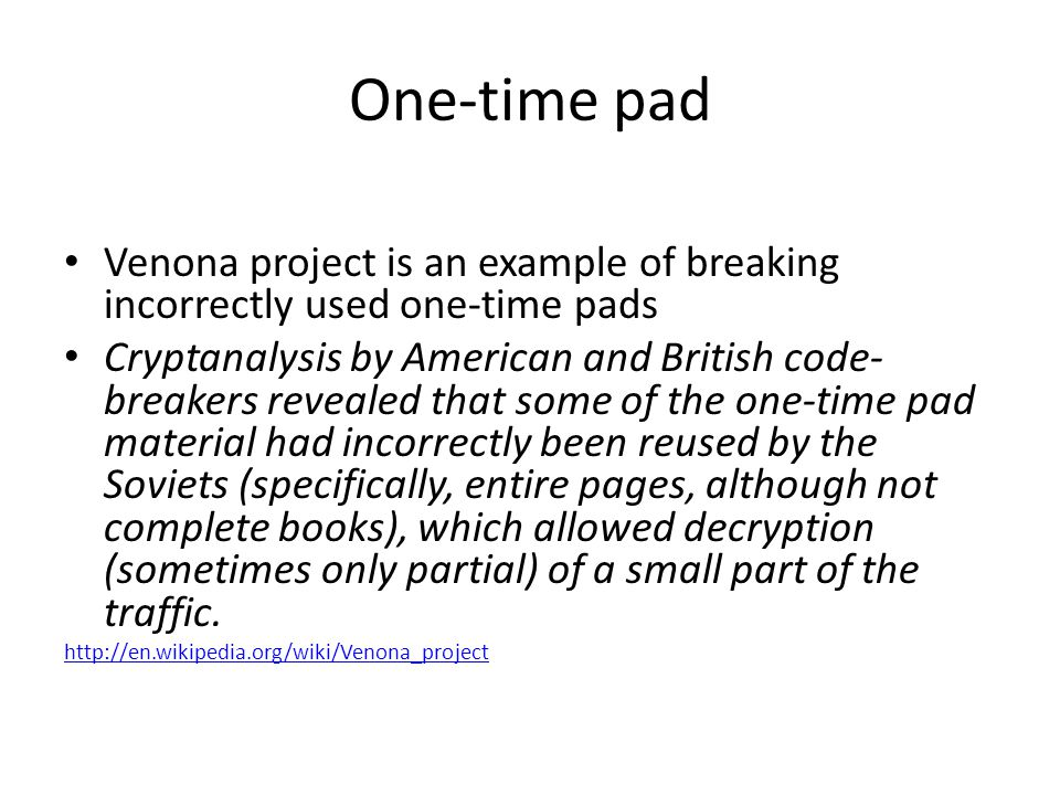 One-time pad Venona project is an example of breaking incorrectly used one-time pads Cryptanalysis by American and British code- breakers revealed that some of the one-time pad material had incorrectly been reused by the Soviets (specifically, entire pages, although not complete books), which allowed decryption (sometimes only partial) of a small part of the traffic.