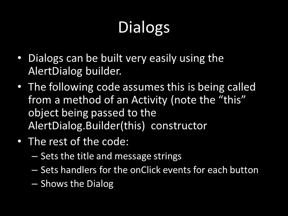 Dialogs Dialogs can be built very easily using the AlertDialog builder.