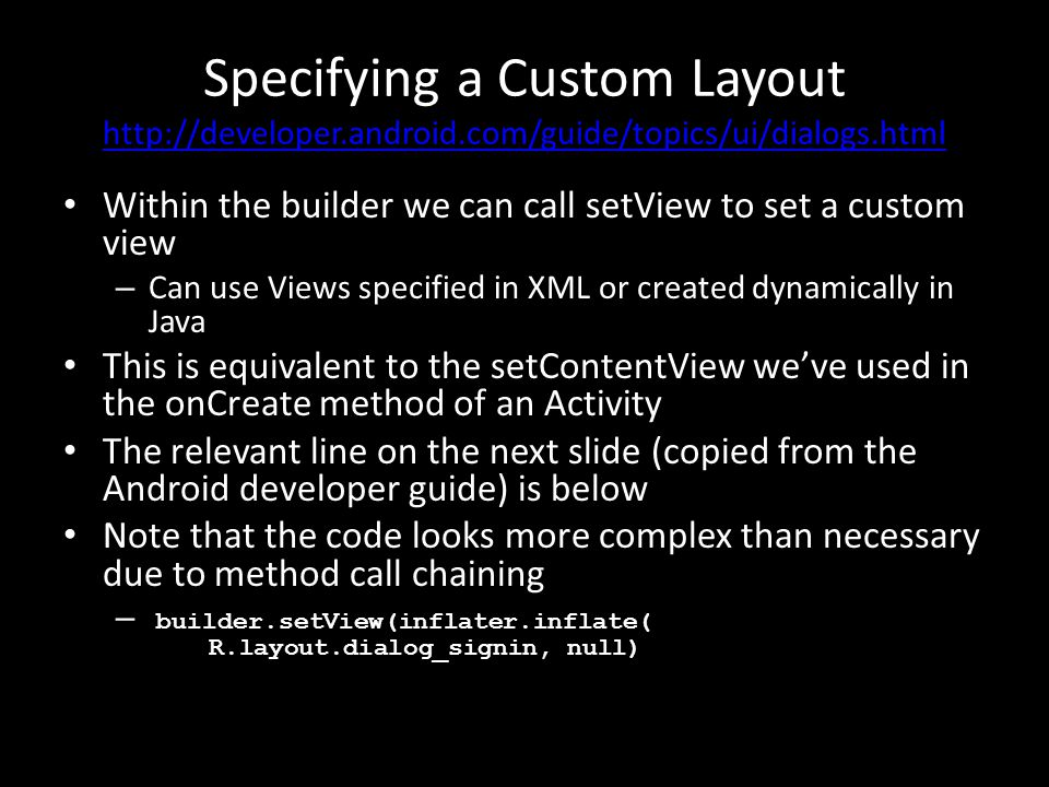 Specifying a Custom Layout http://developer.android.com/guide/topics/ui/dialogs.html http://developer.android.com/guide/topics/ui/dialogs.html Within the builder we can call setView to set a custom view – Can use Views specified in XML or created dynamically in Java This is equivalent to the setContentView we've used in the onCreate method of an Activity The relevant line on the next slide (copied from the Android developer guide) is below Note that the code looks more complex than necessary due to method call chaining – builder.setView(inflater.inflate( R.layout.dialog_signin, null)