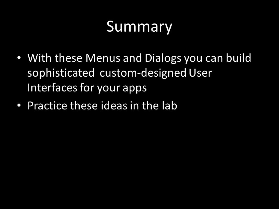 Summary With these Menus and Dialogs you can build sophisticated custom-designed User Interfaces for your apps Practice these ideas in the lab