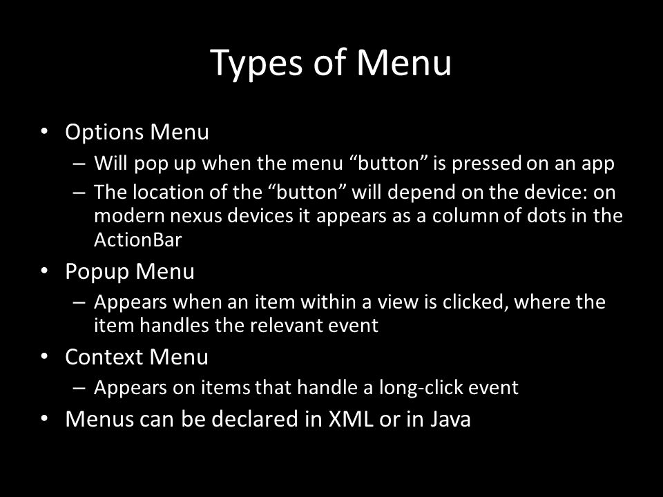 Types of Menu Options Menu – Will pop up when the menu button is pressed on an app – The location of the button will depend on the device: on modern nexus devices it appears as a column of dots in the ActionBar Popup Menu – Appears when an item within a view is clicked, where the item handles the relevant event Context Menu – Appears on items that handle a long-click event Menus can be declared in XML or in Java