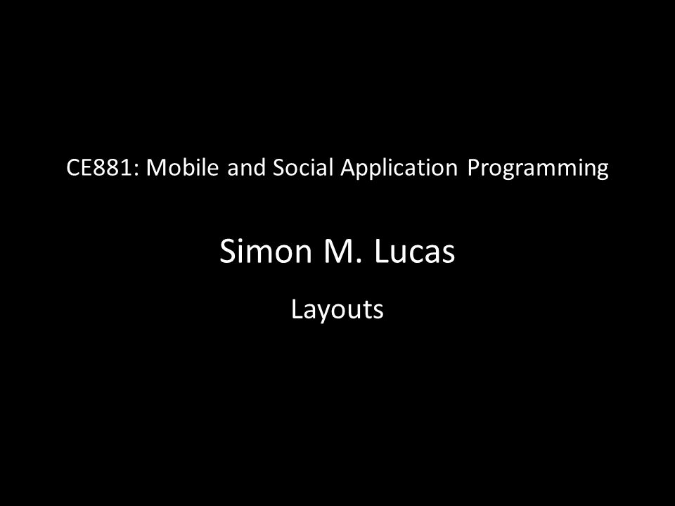 CE881: Mobile and Social Application Programming Simon M. Lucas Layouts