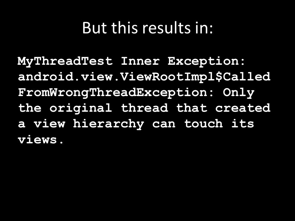 But this results in: MyThreadTest Inner Exception: android.view.ViewRootImpl$Called FromWrongThreadException: Only the original thread that created a view hierarchy can touch its views.
