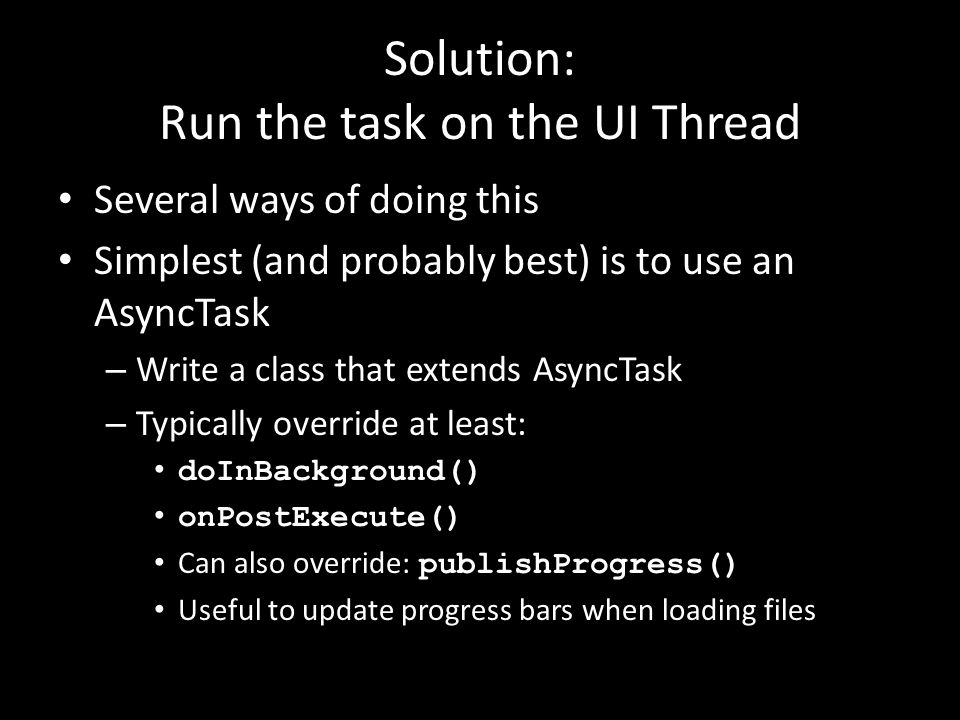 Solution: Run the task on the UI Thread Several ways of doing this Simplest (and probably best) is to use an AsyncTask – Write a class that extends As