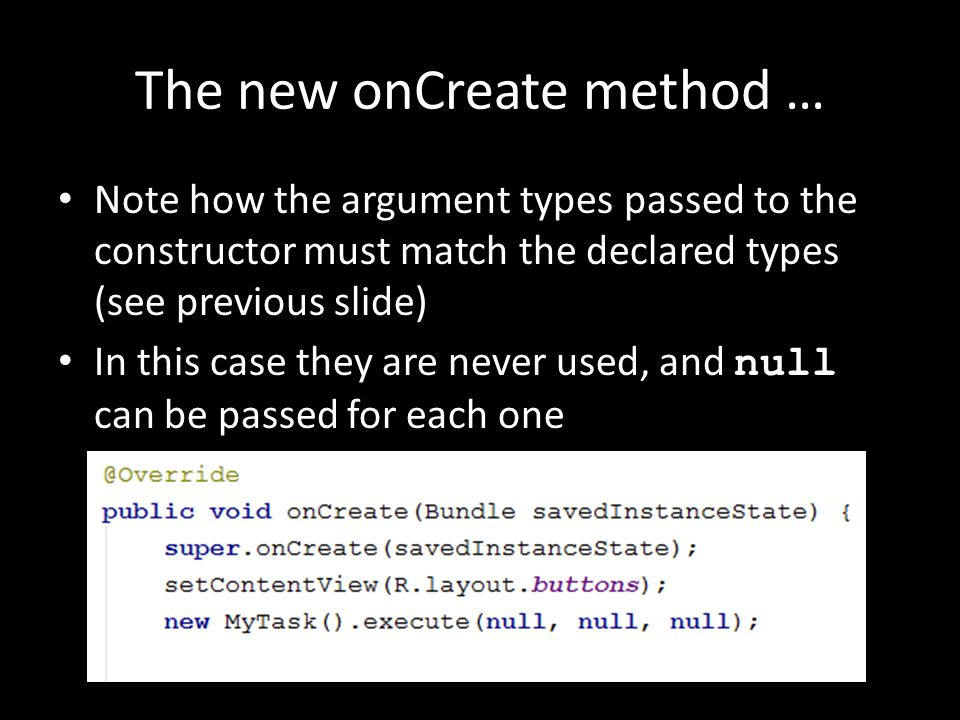 The new onCreate method … Note how the argument types passed to the constructor must match the declared types (see previous slide) In this case they are never used, and null can be passed for each one