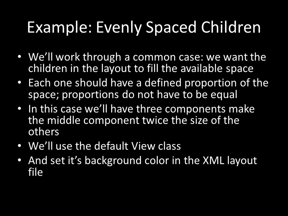 Example: Evenly Spaced Children We'll work through a common case: we want the children in the layout to fill the available space Each one should have