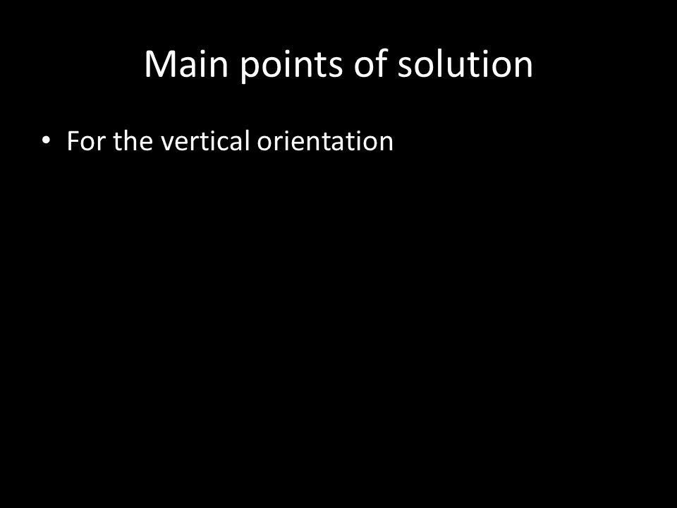 Main points of solution For the vertical orientation