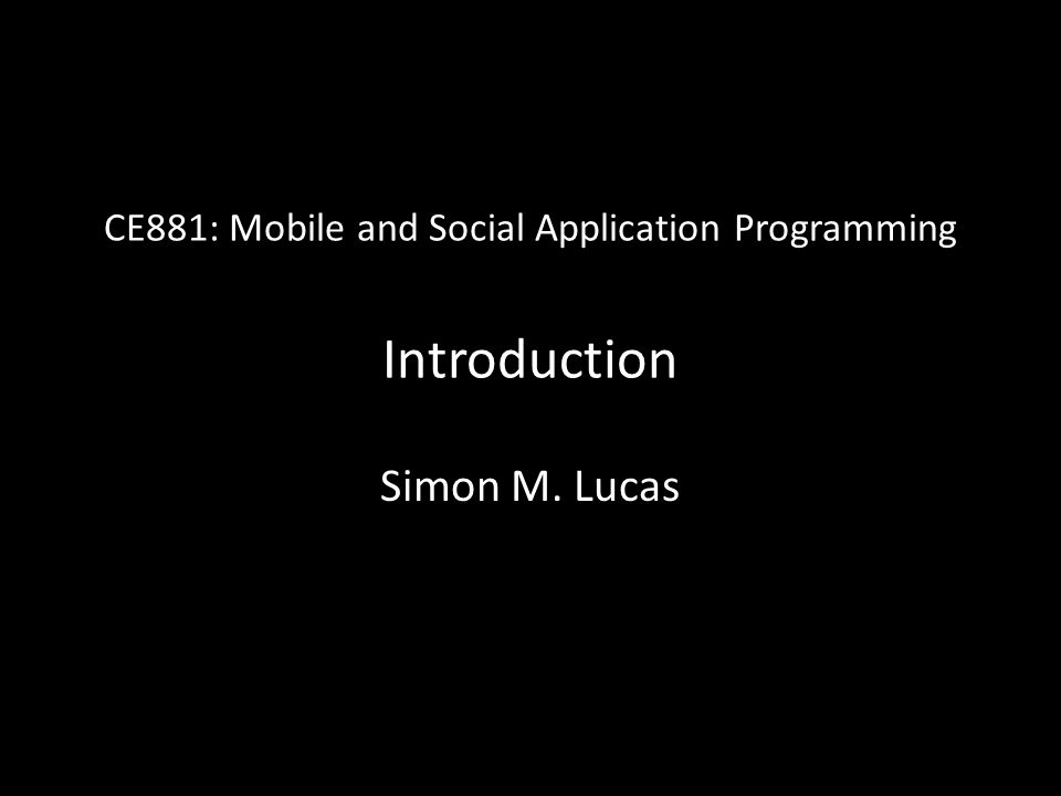 CE881: Mobile and Social Application Programming Introduction Simon M. Lucas
