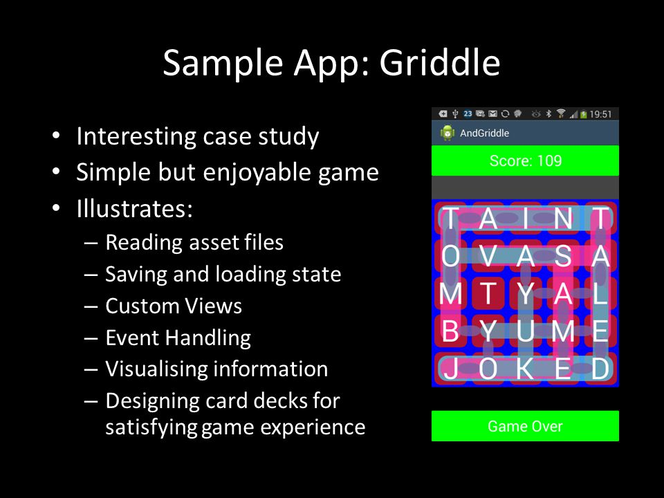 Sample App: Griddle Interesting case study Simple but enjoyable game Illustrates: – Reading asset files – Saving and loading state – Custom Views – Event Handling – Visualising information – Designing card decks for satisfying game experience