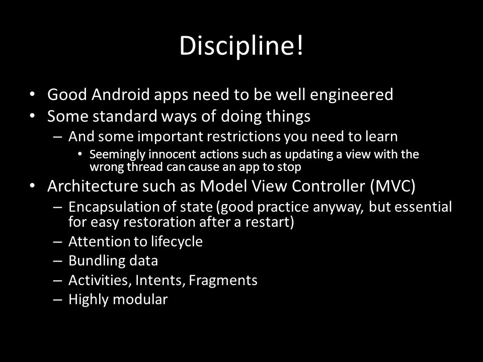 Discipline! Good Android apps need to be well engineered Some standard ways of doing things – And some important restrictions you need to learn Seemin