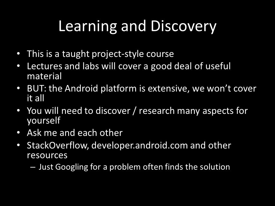 Learning and Discovery This is a taught project-style course Lectures and labs will cover a good deal of useful material BUT: the Android platform is extensive, we won't cover it all You will need to discover / research many aspects for yourself Ask me and each other StackOverflow, developer.android.com and other resources – Just Googling for a problem often finds the solution