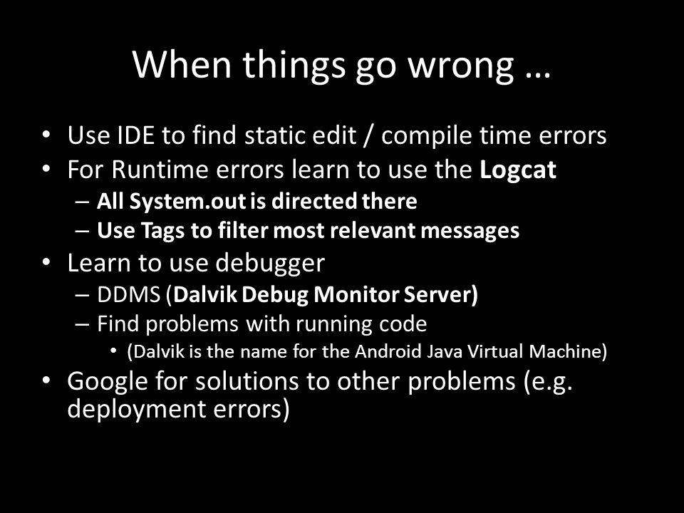 When things go wrong … Use IDE to find static edit / compile time errors For Runtime errors learn to use the Logcat – All System.out is directed there – Use Tags to filter most relevant messages Learn to use debugger – DDMS (Dalvik Debug Monitor Server) – Find problems with running code (Dalvik is the name for the Android Java Virtual Machine) Google for solutions to other problems (e.g.