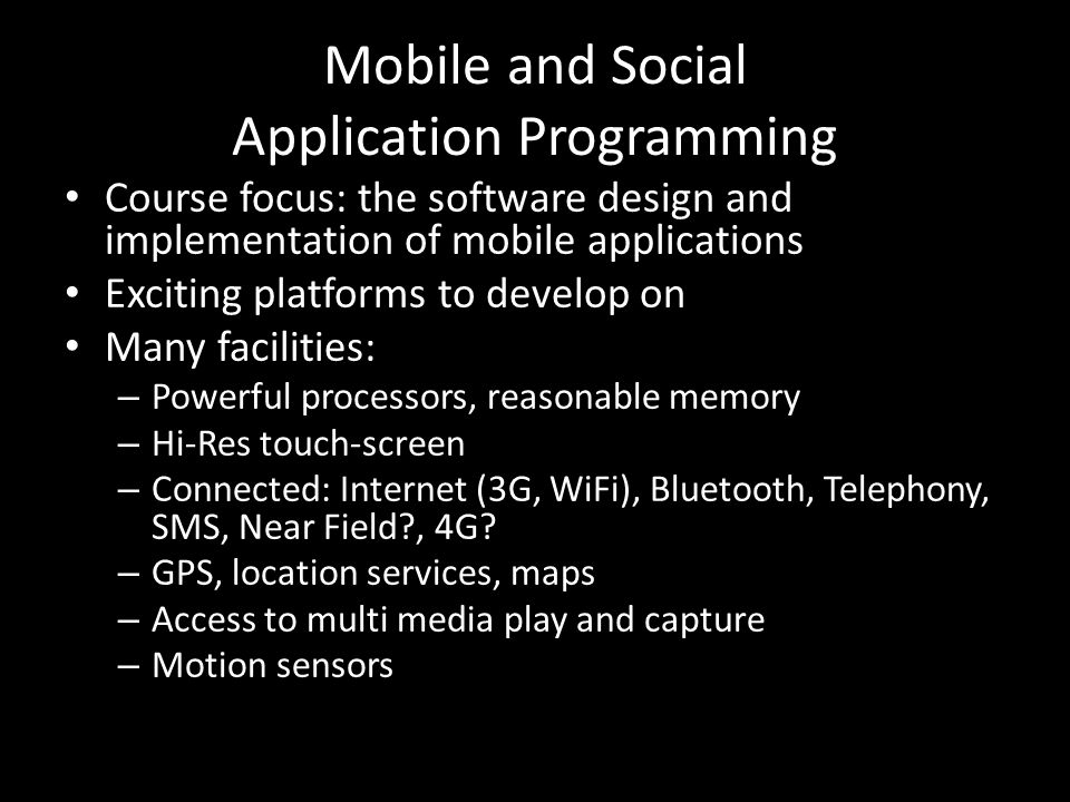 Mobile and Social Application Programming Course focus: the software design and implementation of mobile applications Exciting platforms to develop on