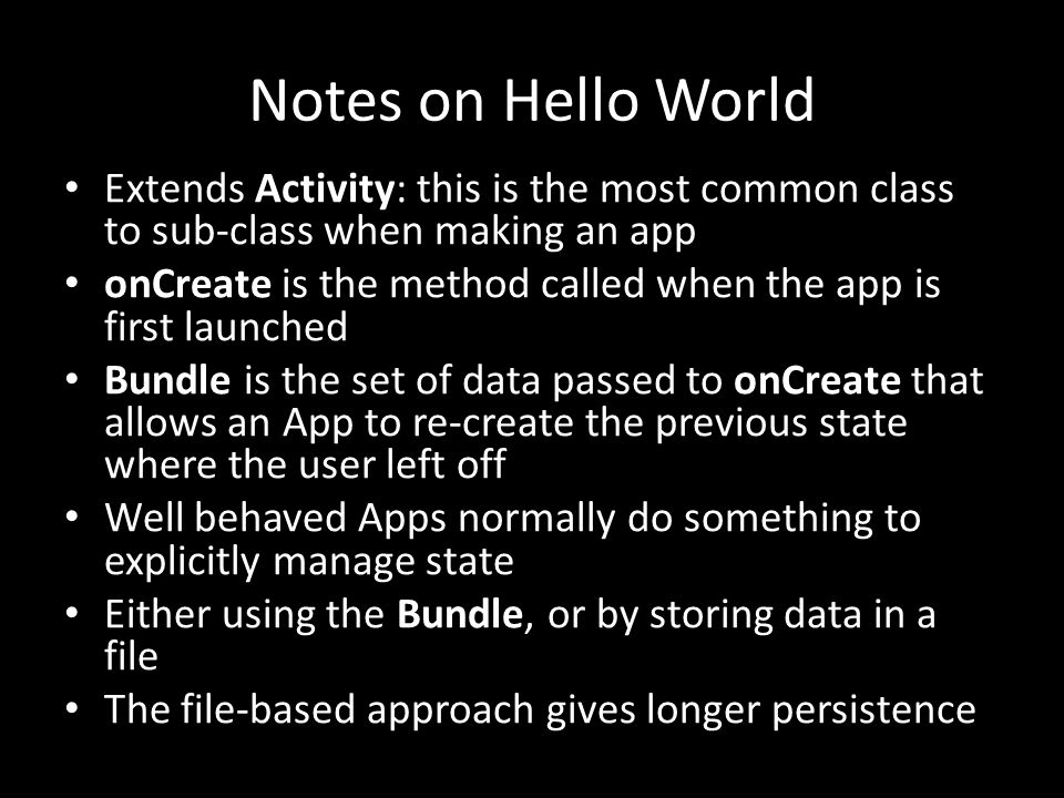 Notes on Hello World Extends Activity: this is the most common class to sub-class when making an app onCreate is the method called when the app is first launched Bundle is the set of data passed to onCreate that allows an App to re-create the previous state where the user left off Well behaved Apps normally do something to explicitly manage state Either using the Bundle, or by storing data in a file The file-based approach gives longer persistence