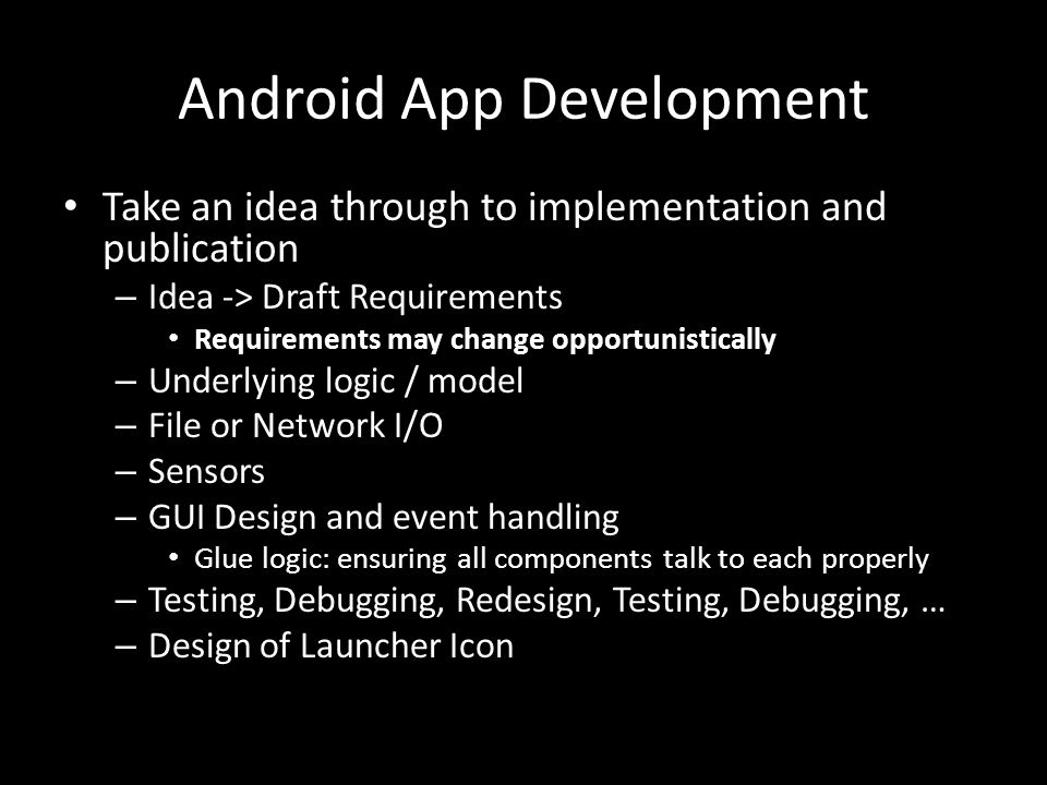 Android App Development Take an idea through to implementation and publication – Idea -> Draft Requirements Requirements may change opportunistically