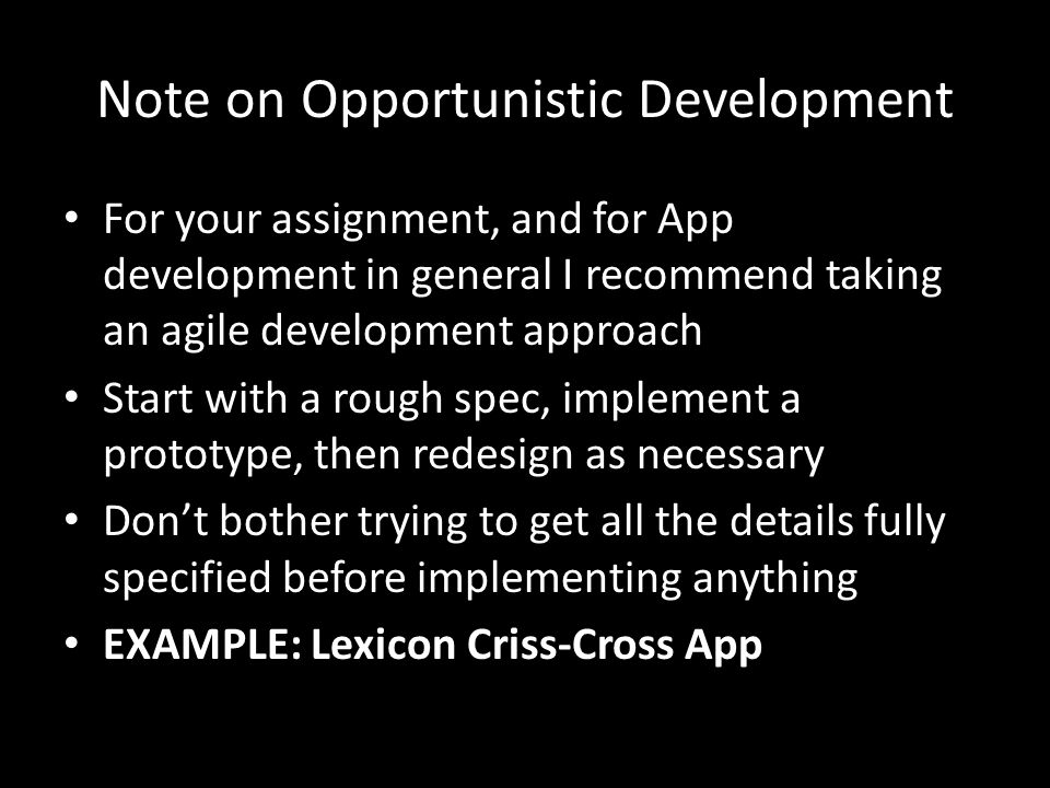 Note on Opportunistic Development For your assignment, and for App development in general I recommend taking an agile development approach Start with a rough spec, implement a prototype, then redesign as necessary Don't bother trying to get all the details fully specified before implementing anything EXAMPLE: Lexicon Criss-Cross App