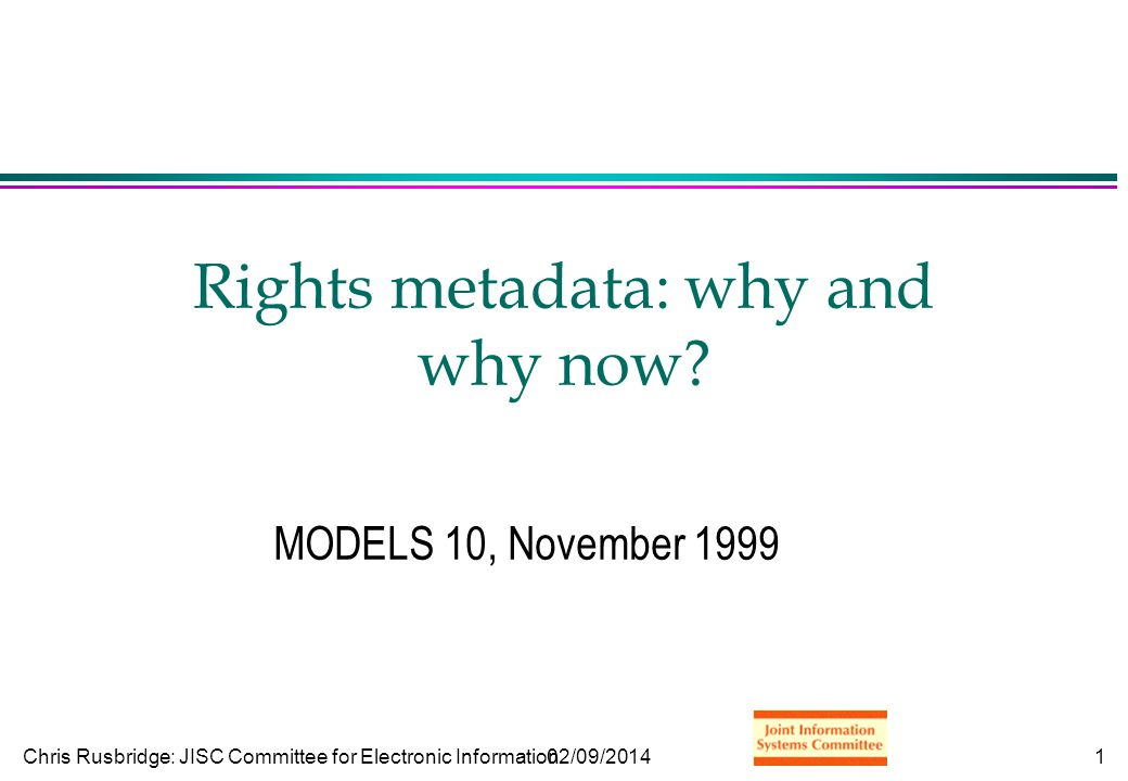 Chris Rusbridge: JISC Committee for Electronic Information02/09/20142 Why rights metadata: contents l The nature of things l The impact of scale l Business models l Why not yesterday?