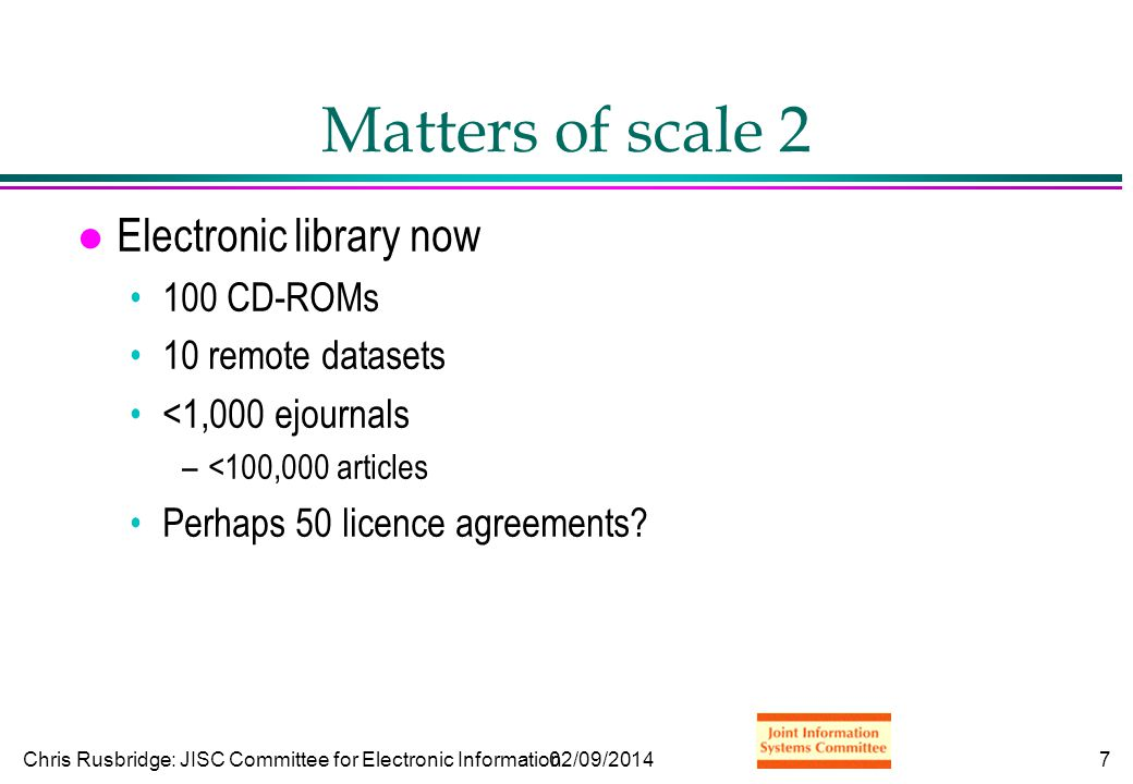 Chris Rusbridge: JISC Committee for Electronic Information02/09/20148 Matters of scale 3 l Digital library future...